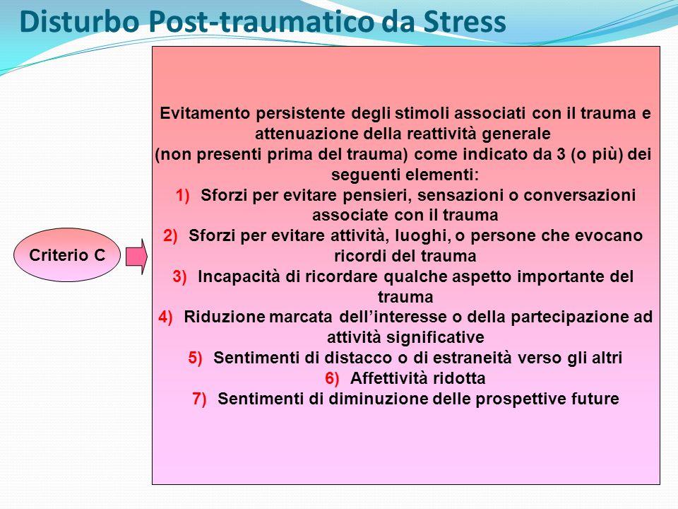 Disturbo Post-traumatico da Stress Criterio D Sintomi persistenti di aumentato arousal (non presenti prima del trauma) come indicato da almeno 2 dei seguenti sintomi: 1)Difficoltà ad addormentarsi o a mantenere il sonno 2)Irritabilità o scoppi di collera 3)Difficoltà a concentrarsi 4)Ipervigilanza 5)Esagerate risposte di allarme Criterio E La durata del disturbo è superiore a 1 mese Criterio F Il disturbo causa disagio clinicamente significativo o menomazione nel funzionamento sociale, lavorativo o di altre aree importanti