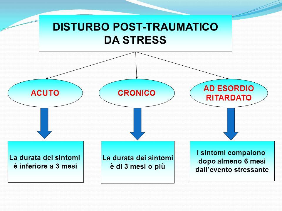 DISTURBO POST-TRAUMATICO DA STRESS ACUTOCRONICO AD ESORDIO RITARDATO La durata dei sintomi è inferiore a 3 mesi La durata dei sintomi è di 3 mesi o pi