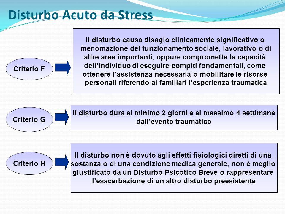 Disturbo Acuto da Stress Criterio F Il disturbo causa disagio clinicamente significativo o menomazione del funzionamento sociale, lavorativo o di altr