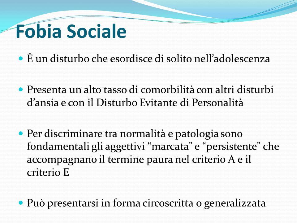 Fobia Sociale È un disturbo che esordisce di solito nelladolescenza Presenta un alto tasso di comorbilità con altri disturbi dansia e con il Disturbo