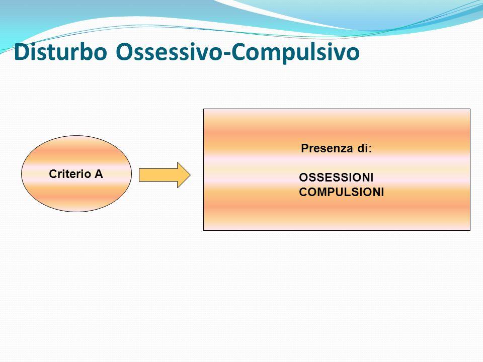 Disturbo Ossessivo-Compulsivo Criterio A Presenza di: OSSESSIONI COMPULSIONI