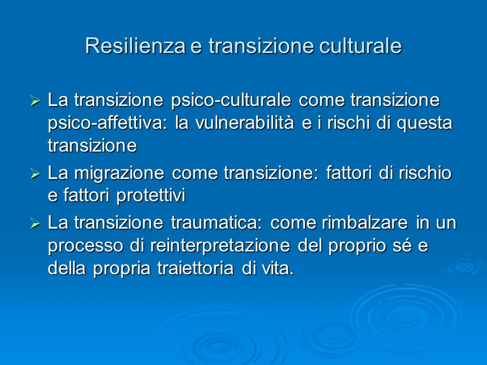 Resilienza e transizione culturale La transizione psico-culturale come transizione psico-affettiva: la vulnerabilità e i rischi di questa transizione La transizione psico-culturale come transizione psico-affettiva: la vulnerabilità e i rischi di questa transizione La migrazione come transizione: fattori di rischio e fattori protettivi La migrazione come transizione: fattori di rischio e fattori protettivi La transizione traumatica: come rimbalzare in un processo di reinterpretazione del proprio sé e della propria traiettoria di vita.