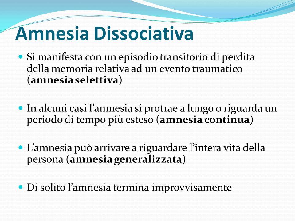 Amnesia Dissociativa Si manifesta con un episodio transitorio di perdita della memoria relativa ad un evento traumatico (amnesia selettiva) In alcuni