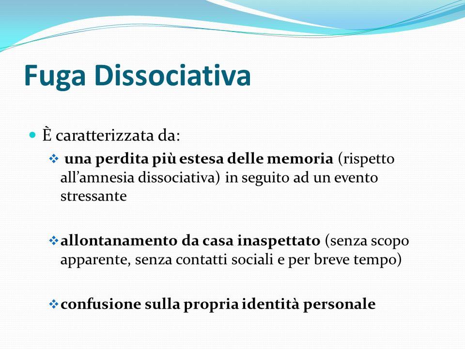 Fuga Dissociativa È caratterizzata da: una perdita più estesa delle memoria (rispetto allamnesia dissociativa) in seguito ad un evento stressante allo