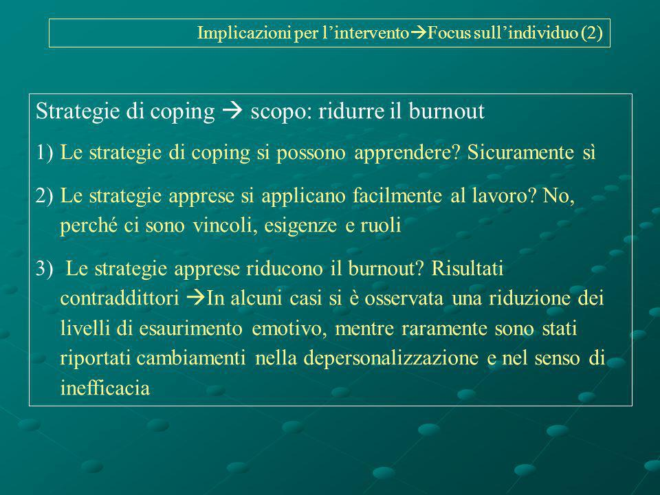 Strategie di coping scopo: ridurre il burnout 1)Le strategie di coping si possono apprendere? Sicuramente sì 2)Le strategie apprese si applicano facil