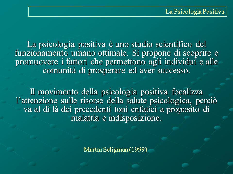 La Psicologia Positiva La psicologia positiva è uno studio scientifico del funzionamento umano ottimale. Si propone di scoprire e promuovere i fattori