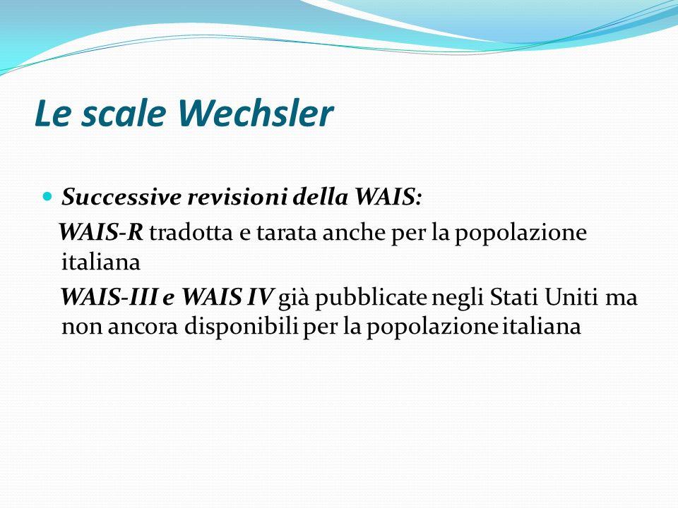 Le scale Wechsler Successive revisioni della WAIS: WAIS-R tradotta e tarata anche per la popolazione italiana WAIS-III e WAIS IV già pubblicate negli