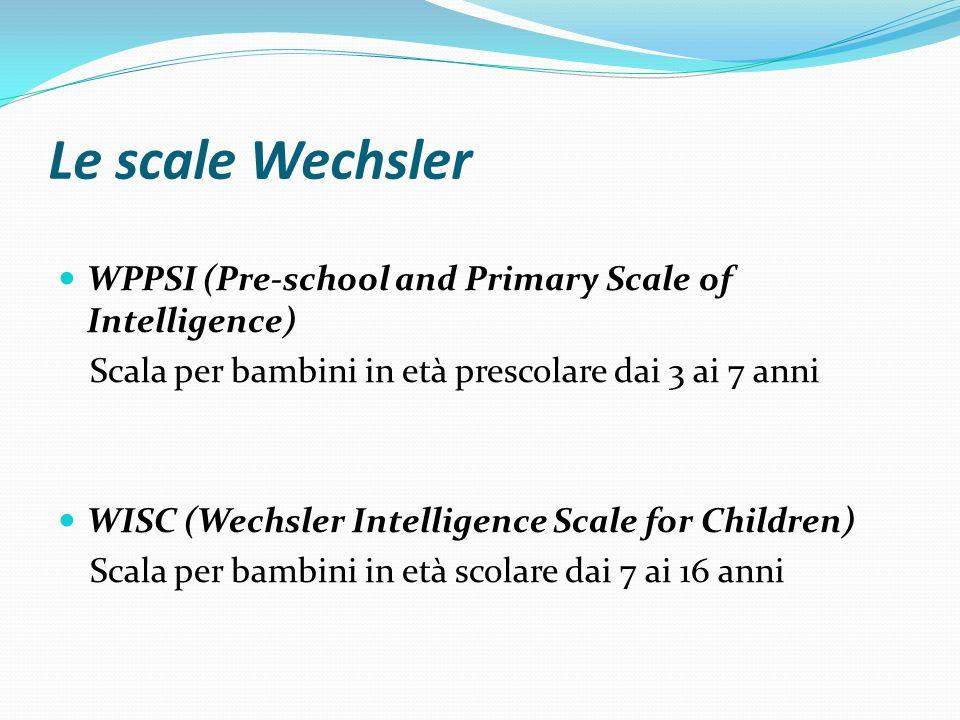 Le scale Wechsler WPPSI (Pre-school and Primary Scale of Intelligence) Scala per bambini in età prescolare dai 3 ai 7 anni WISC (Wechsler Intelligence