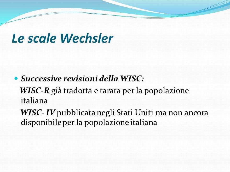 Le scale Wechsler Successive revisioni della WISC: WISC-R già tradotta e tarata per la popolazione italiana WISC- IV pubblicata negli Stati Uniti ma n