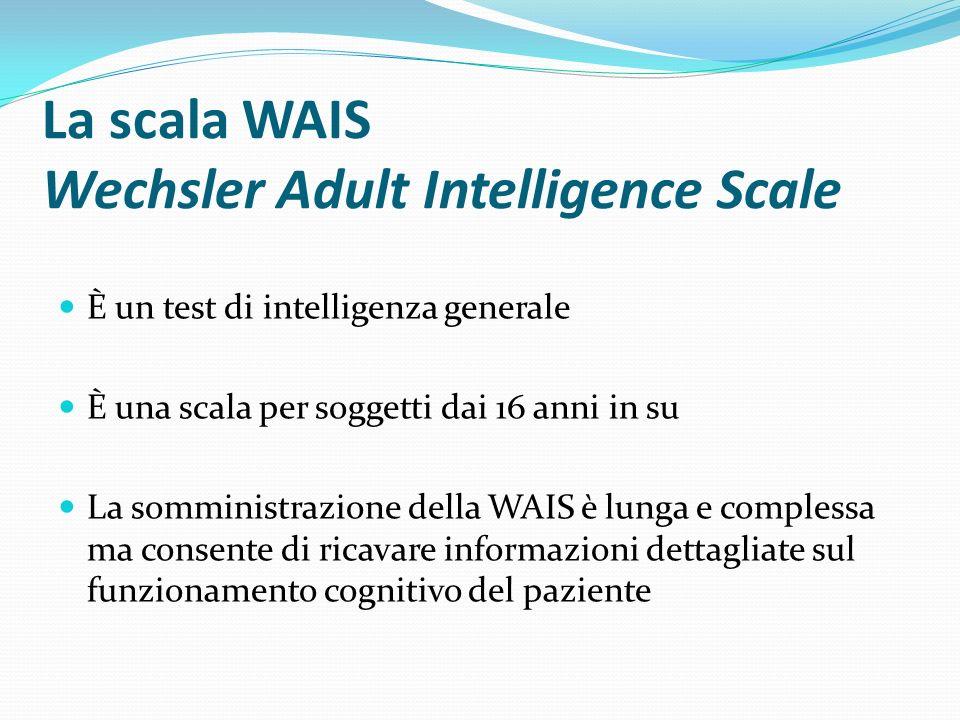 La scala WAIS Wechsler Adult Intelligence Scale È costituita da 11 sub-test: 6 misurano le abilità cognitive di natura prevalentemente verbale 5 misurano le abilità cognitive di natura prevalentemente visiva, spaziale e manipolativa I risultati delle prime 6 scale producono il Quoziente Intellettivo Verbale, mentre le altre 5 scale danno origine al Quoziente Intellettivo di Performance.