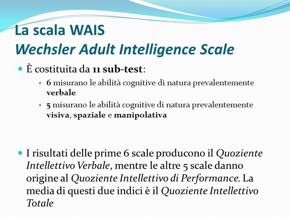 La scala WAIS Wechsler Adult Intelligence Scale È costituita da 11 sub-test: 6 misurano le abilità cognitive di natura prevalentemente verbale 5 misur