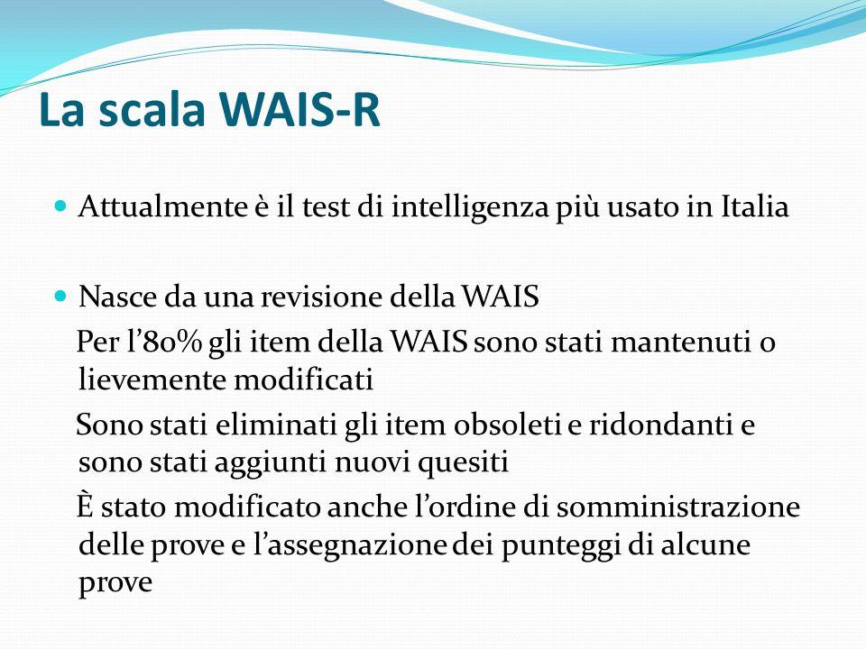 La scala WAIS-R La WAIS-R è costituita da 11 sub-test di cui: 6 costituiscono la Scala Verbale e 5 costituiscono la Scala di Performance Gli 11 sub-test insieme costituiscono la Scala Totale