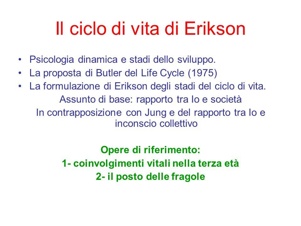 Il ciclo di vita di Erikson Psicologia dinamica e stadi dello sviluppo. La proposta di Butler del Life Cycle (1975) La formulazione di Erikson degli s