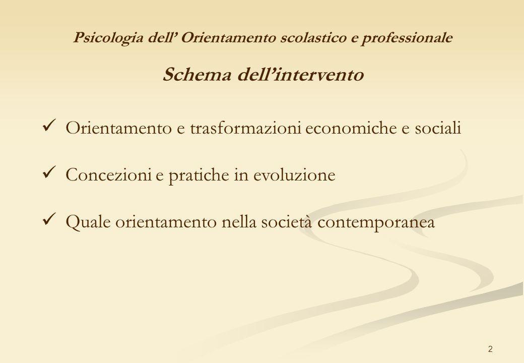 2 Psicologia dell Orientamento scolastico e professionale Schema dellintervento Orientamento e trasformazioni economiche e sociali Concezioni e pratic