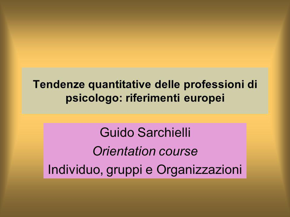 Tendenze quantitative delle professioni di psicologo: riferimenti europei Guido Sarchielli Orientation course Individuo, gruppi e Organizzazioni
