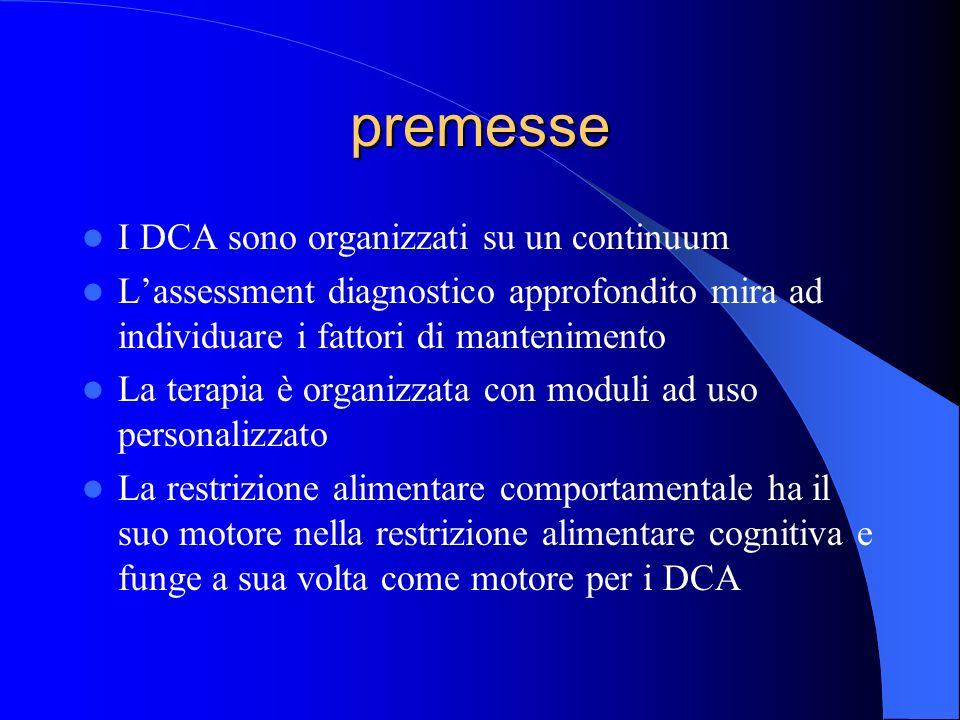 premesse I DCA sono organizzati su un continuum Lassessment diagnostico approfondito mira ad individuare i fattori di mantenimento La terapia è organizzata con moduli ad uso personalizzato La restrizione alimentare comportamentale ha il suo motore nella restrizione alimentare cognitiva e funge a sua volta come motore per i DCA