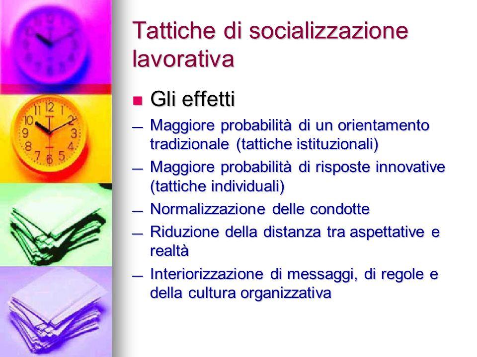 Tattiche di socializzazione lavorativa Gli effetti Gli effetti Maggiore probabilità di un orientamento tradizionale (tattiche istituzionali) Maggiore
