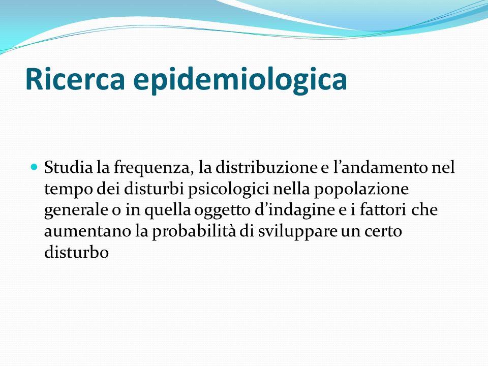 Ricerca epidemiologica Studia la frequenza, la distribuzione e landamento nel tempo dei disturbi psicologici nella popolazione generale o in quella og
