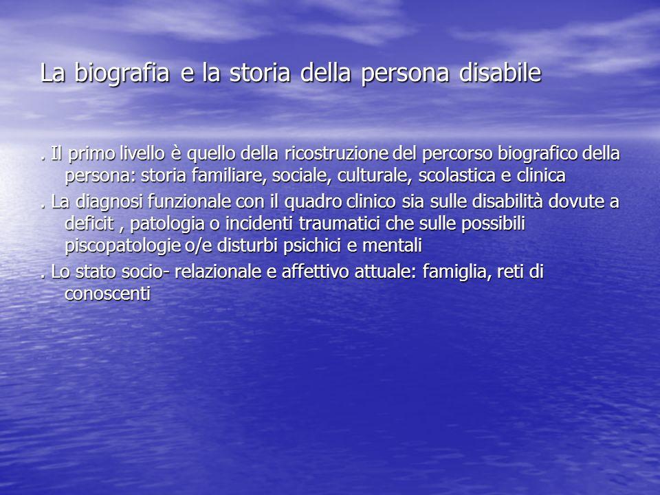 La biografia e la storia della persona disabile. Il primo livello è quello della ricostruzione del percorso biografico della persona: storia familiare