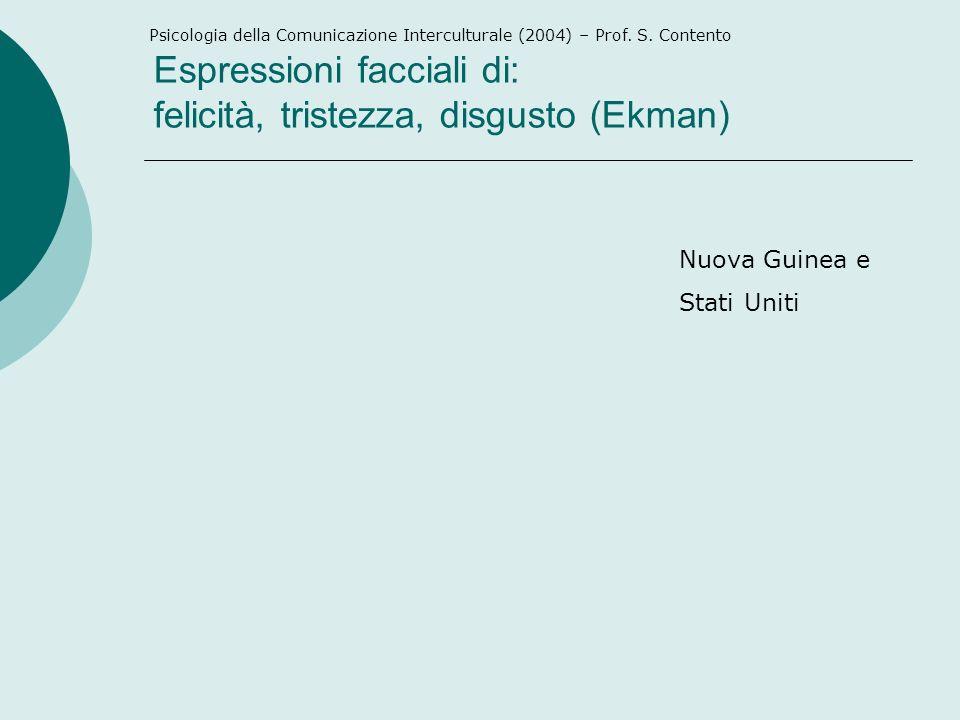 Espressioni facciali di: felicità, tristezza, disgusto (Ekman) Nuova Guinea e Stati Uniti Psicologia della Comunicazione Interculturale (2004) – Prof.