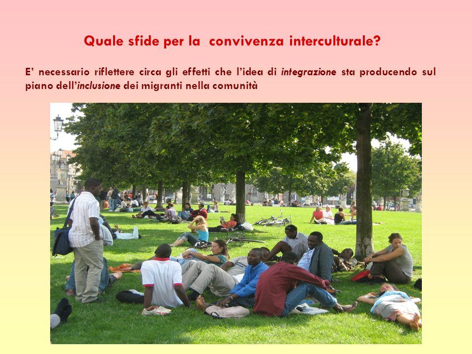E necessario riflettere circa gli effetti che lidea di integrazione sta producendo sul piano dellinclusione dei migranti nella comunità Quale sfide per la convivenza interculturale?