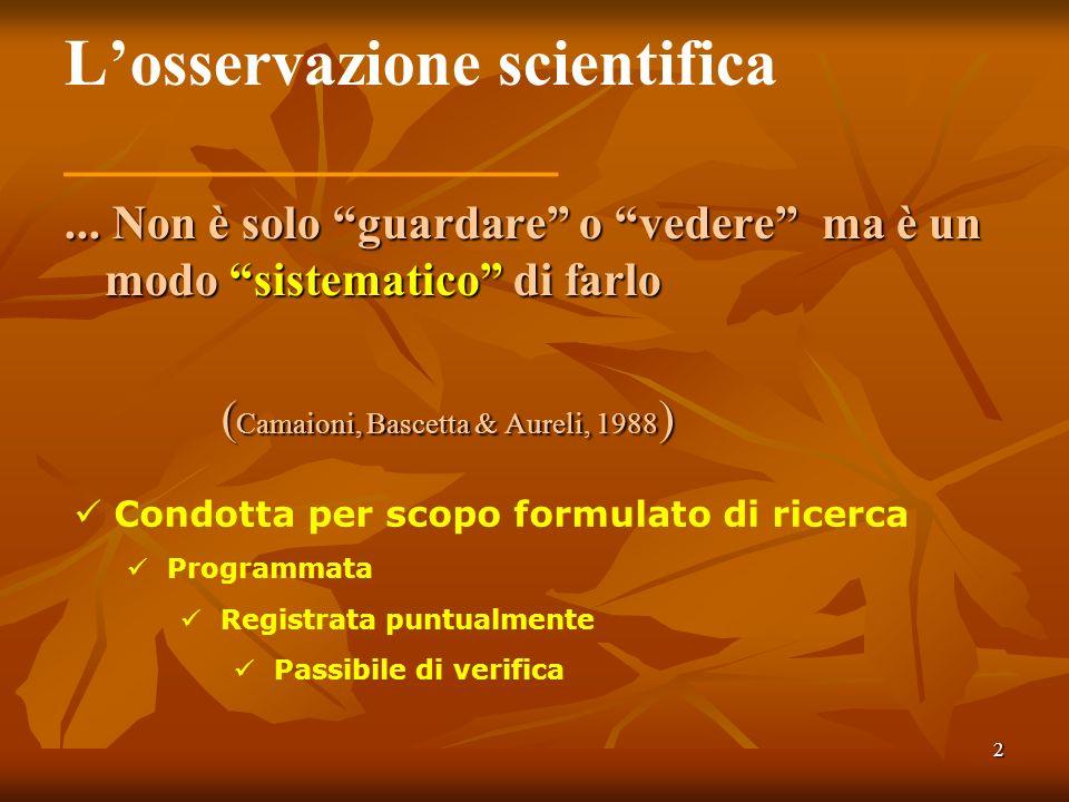 2 Losservazione scientifica _______________... Non è solo guardare o vedere ma è un modo sistematico di farlo ( Camaioni, Bascetta & Aureli, 1988 ) Co