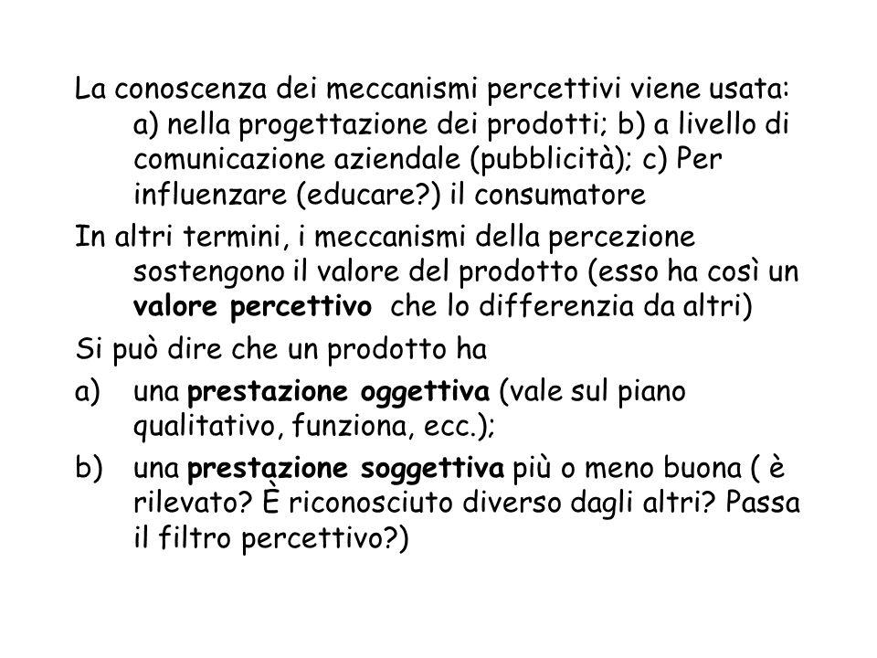 La conoscenza dei meccanismi percettivi viene usata: a) nella progettazione dei prodotti; b) a livello di comunicazione aziendale (pubblicità); c) Per