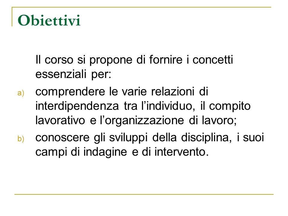 Obiettivi Il corso si propone di fornire i concetti essenziali per: a) comprendere le varie relazioni di interdipendenza tra lindividuo, il compito la