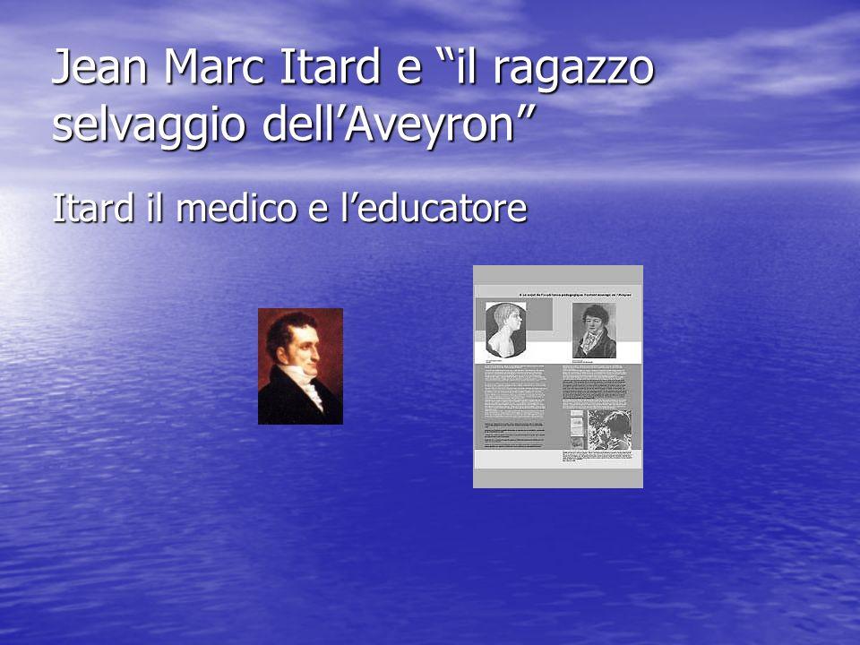 Jean Marc Itard e il ragazzo selvaggio dellAveyron Itard il medico e leducatore