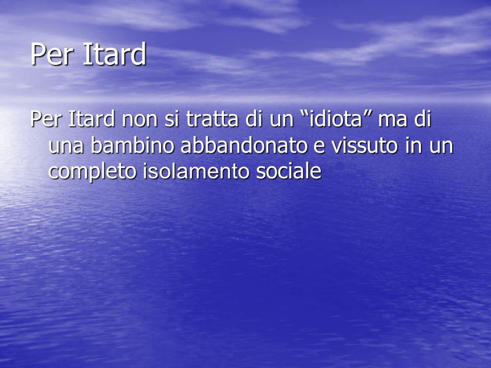 Per Itard Per Itard non si tratta di un idiota ma di una bambino abbandonato e vissuto in un completo isolamento sociale