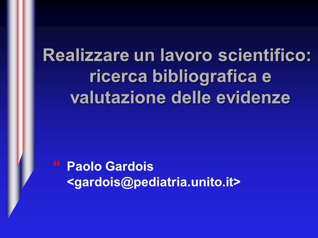 Realizzare un lavoro scientifico: ricerca bibliografica e valutazione delle evidenze Paolo Gardois