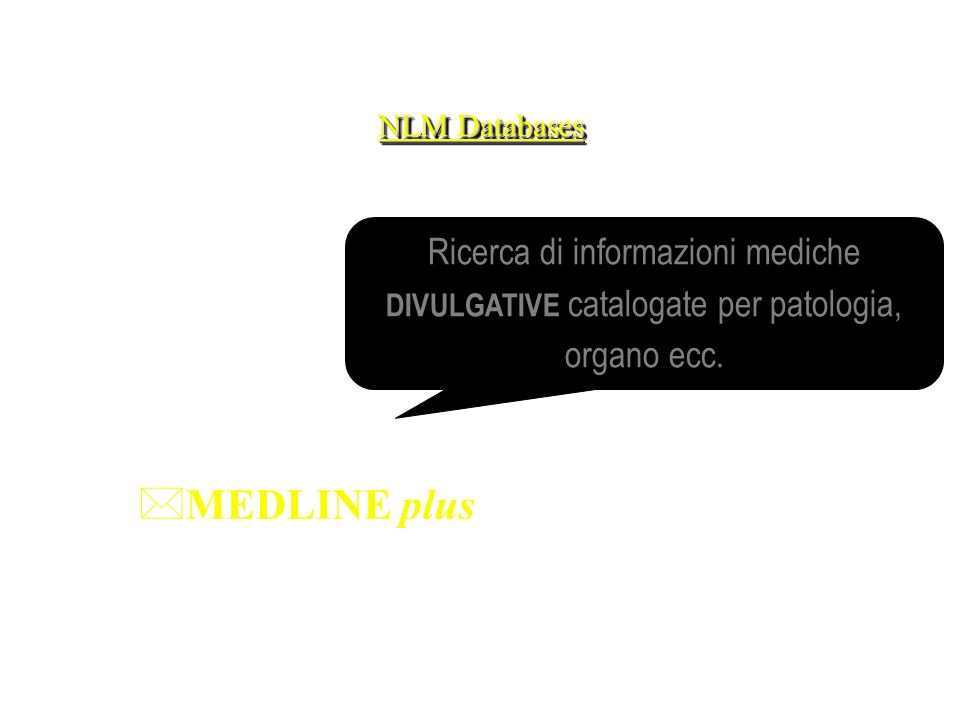 NLM Databases *MEDLINE plus Ricerca di informazioni mediche DIVULGATIVE catalogate per patologia, organo ecc.