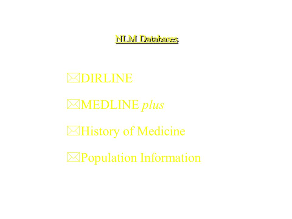 NLM Databases *DIRLINE *MEDLINE plus *History of Medicine *Population Information