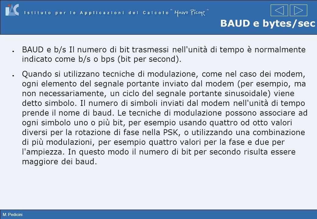 M. Pedicini BAUD e bytes/sec BAUD e b/s Il numero di bit trasmessi nell'unità di tempo è normalmente indicato come b/s o bps (bit per second). Quando