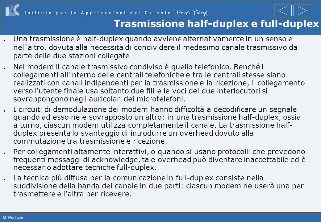 M. Pedicini Trasmissione half-duplex e full-duplex Una trasmissione è half-duplex quando avviene alternativamente in un senso e nell'altro, dovuta all