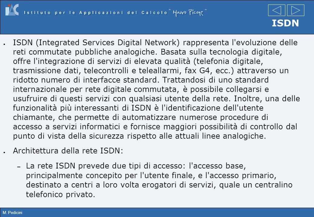M. Pedicini ISDN ISDN (Integrated Services Digital Network) rappresenta l'evoluzione delle reti commutate pubbliche analogiche. Basata sulla tecnologi