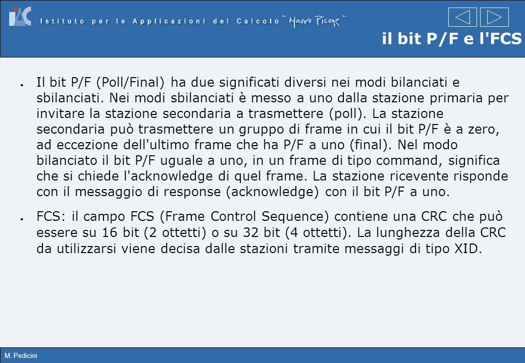 M. Pedicini il bit P/F e l'FCS Il bit P/F (Poll/Final) ha due significati diversi nei modi bilanciati e sbilanciati. Nei modi sbilanciati è messo a un