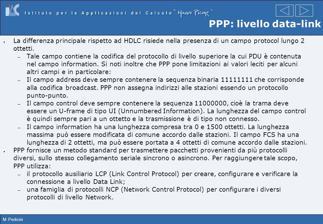 M. Pedicini PPP: livello data-link La differenza principale rispetto ad HDLC risiede nella presenza di un campo protocol lungo 2 ottetti. – Tale campo