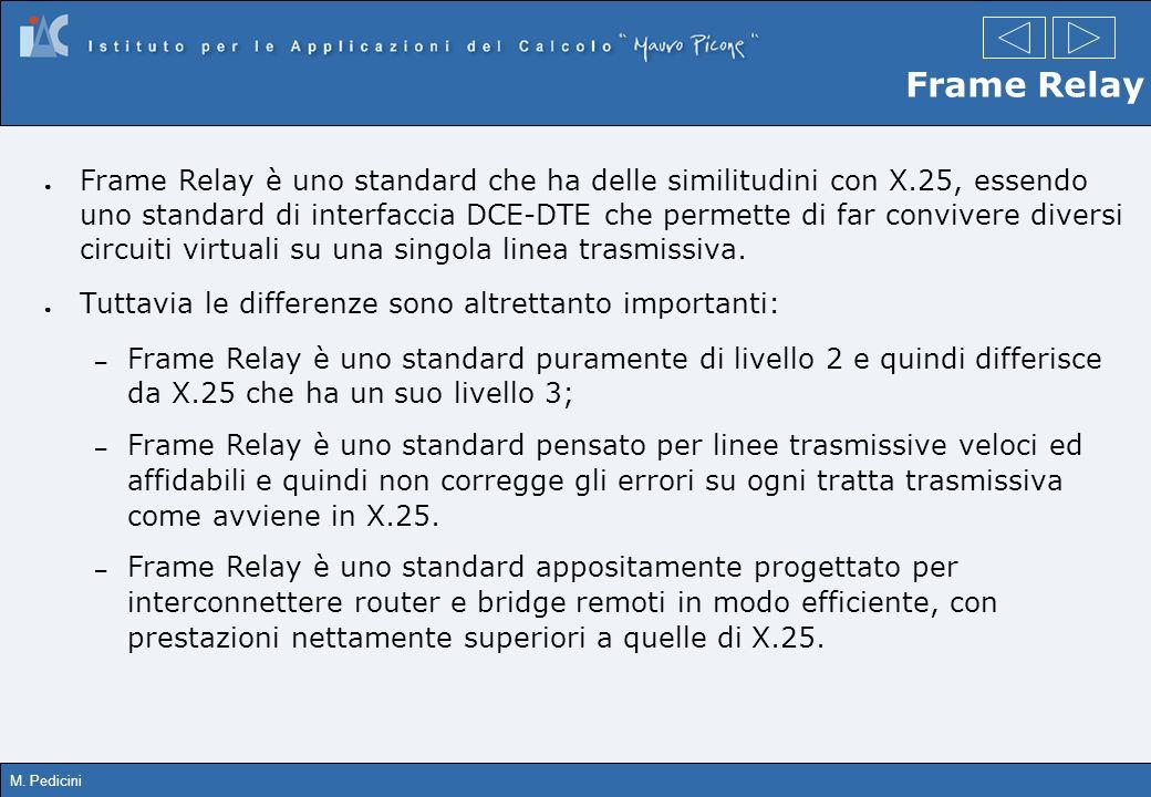 M. Pedicini Frame Relay Frame Relay è uno standard che ha delle similitudini con X.25, essendo uno standard di interfaccia DCE-DTE che permette di far