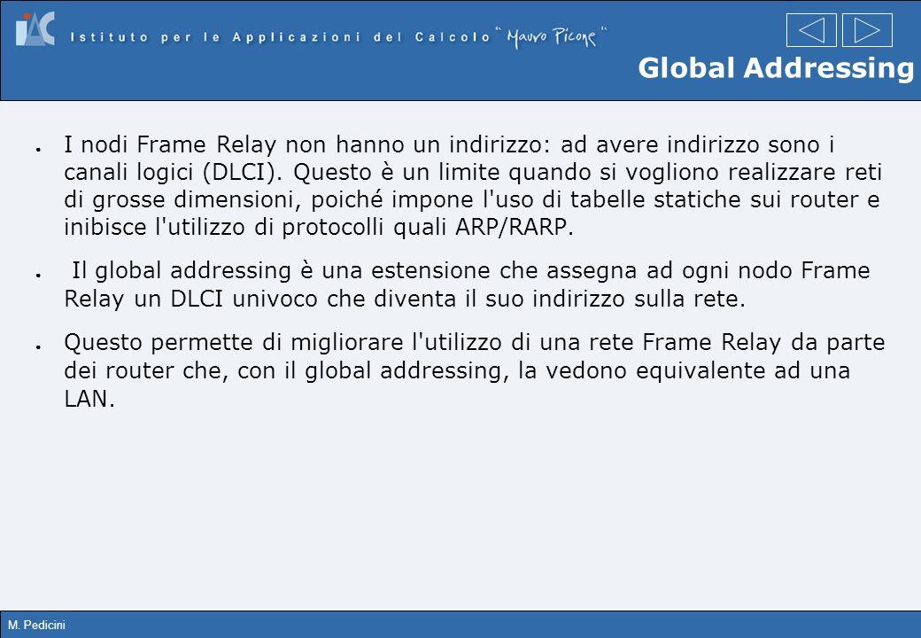 M. Pedicini Global Addressing I nodi Frame Relay non hanno un indirizzo: ad avere indirizzo sono i canali logici (DLCI). Questo è un limite quando si