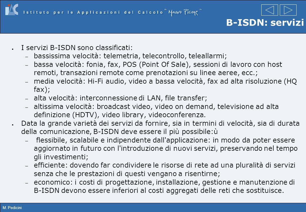 M. Pedicini B-ISDN: servizi I servizi B-ISDN sono classificati: – bassissima velocità: telemetria, telecontrollo, teleallarmi; – bassa velocità: fonia