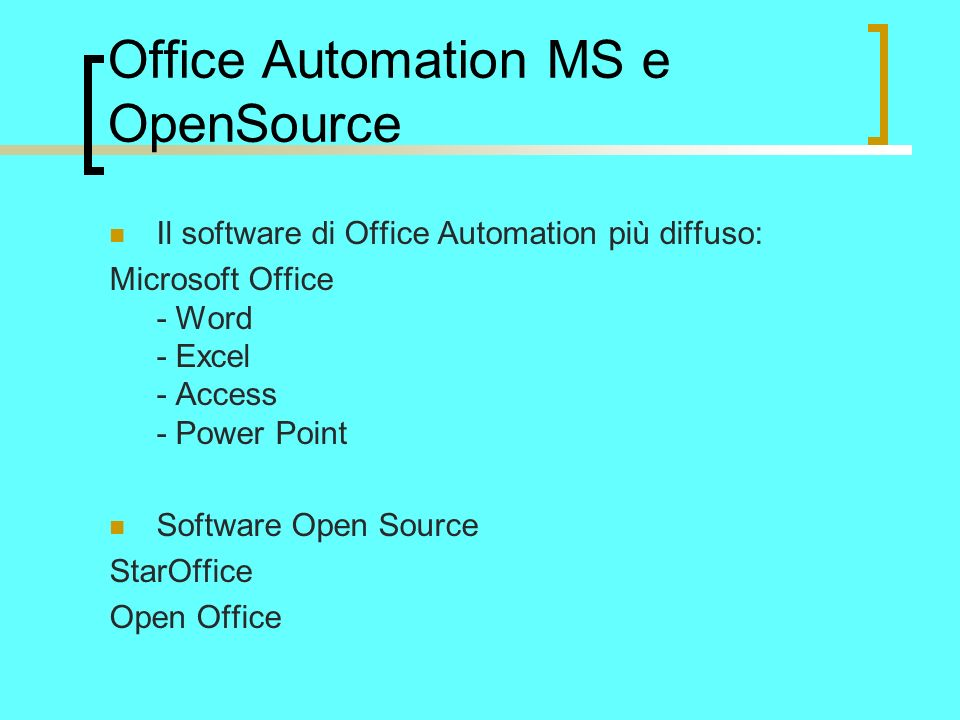 Office Automation MS e OpenSource Il software di Office Automation più diffuso: Microsoft Office - Word - Excel - Access - Power Point Software Open Source StarOffice Open Office