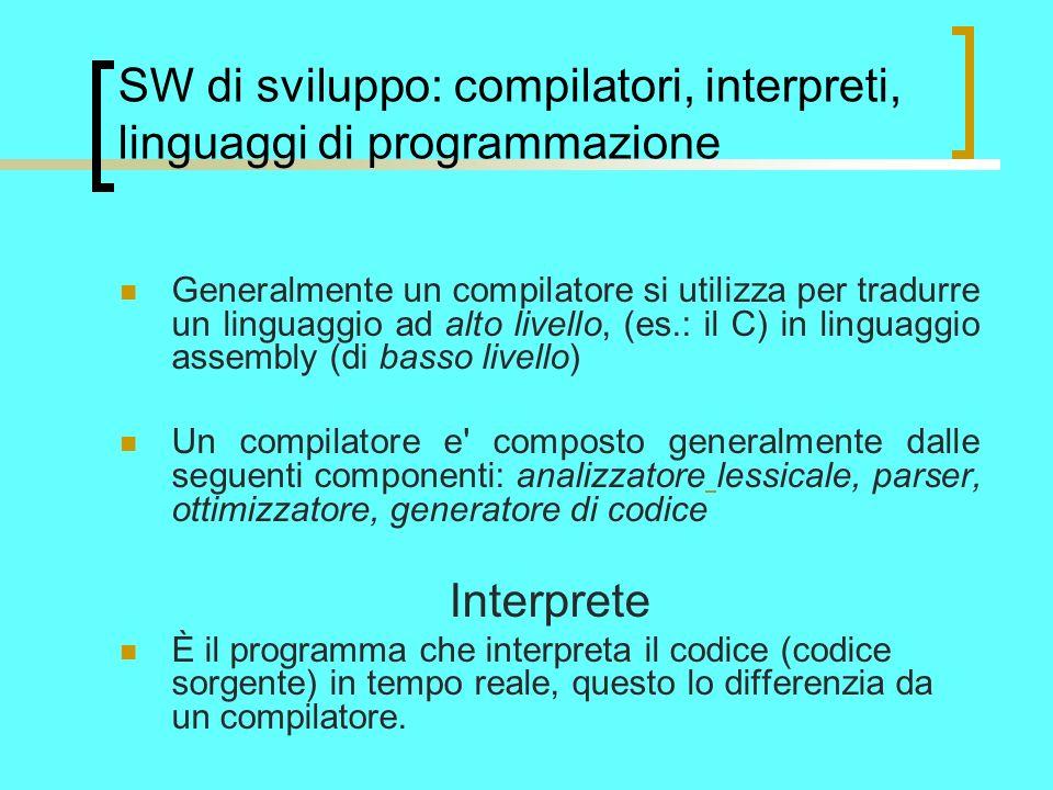 SW di sviluppo: compilatori, interpreti, linguaggi di programmazione Generalmente un compilatore si utilizza per tradurre un linguaggio ad alto livello, (es.: il C) in linguaggio assembly (di basso livello) Un compilatore e composto generalmente dalle seguenti componenti: analizzatore lessicale, parser, ottimizzatore, generatore di codice Interprete È il programma che interpreta il codice (codice sorgente) in tempo reale, questo lo differenzia da un compilatore.