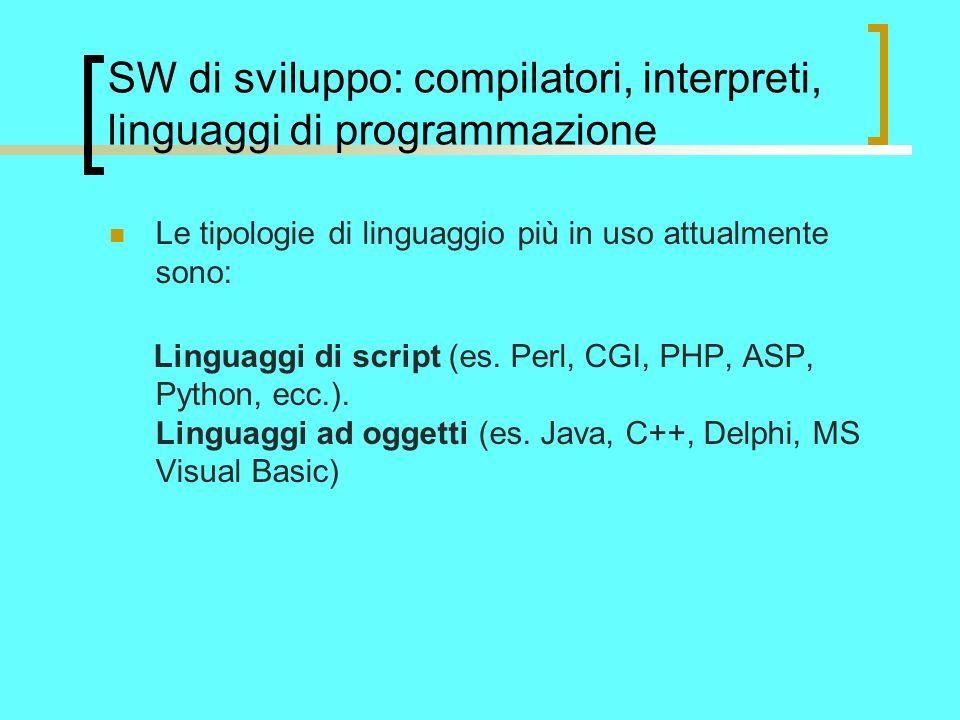 SW di sviluppo: compilatori, interpreti, linguaggi di programmazione Le tipologie di linguaggio più in uso attualmente sono: Linguaggi di script (es.
