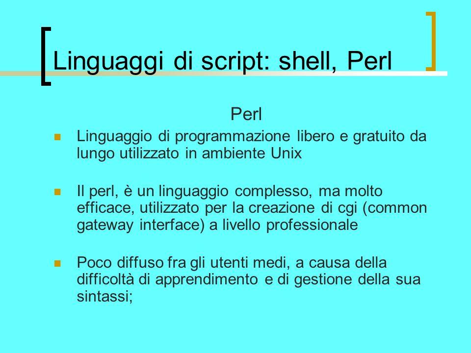 Linguaggi di script: shell, Perl Perl Linguaggio di programmazione libero e gratuito da lungo utilizzato in ambiente Unix Il perl, è un linguaggio complesso, ma molto efficace, utilizzato per la creazione di cgi (common gateway interface) a livello professionale Poco diffuso fra gli utenti medi, a causa della difficoltà di apprendimento e di gestione della sua sintassi;