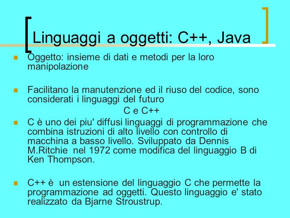 Linguaggi a oggetti: C++, Java Oggetto: insieme di dati e metodi per la loro manipolazione Facilitano la manutenzione ed il riuso del codice, sono considerati i linguaggi del futuro C e C++ C è uno dei piu diffusi linguaggi di programmazione che combina istruzioni di alto livello con controllo di macchina a basso livello.