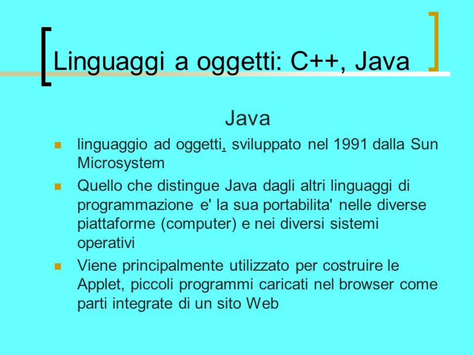 Linguaggi a oggetti: C++, Java Java linguaggio ad oggetti, sviluppato nel 1991 dalla Sun Microsystem Quello che distingue Java dagli altri linguaggi di programmazione e la sua portabilita nelle diverse piattaforme (computer) e nei diversi sistemi operativi Viene principalmente utilizzato per costruire le Applet, piccoli programmi caricati nel browser come parti integrate di un sito Web