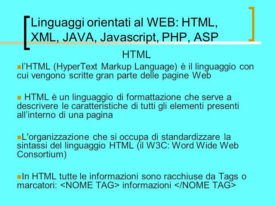 Linguaggi orientati al WEB: HTML, XML, JAVA, Javascript, PHP, ASP HTML lHTML (HyperText Markup Language) è il linguaggio con cui vengono scritte gran parte delle pagine Web HTML è un linguaggio di formattazione che serve a descrivere le caratteristiche di tutti gli elementi presenti allinterno di una pagina L organizzazione che si occupa di standardizzare la sintassi del linguaggio HTML (il W3C: Word Wide Web Consortium) In HTML tutte le informazioni sono racchiuse da Tags o marcatori: informazioni