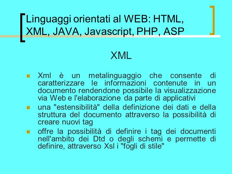 Linguaggi orientati al WEB: HTML, XML, JAVA, Javascript, PHP, ASP XML Xml è un metalinguaggio che consente di caratterizzare le informazioni contenute in un documento rendendone possibile la visualizzazione via Web e l elaborazione da parte di applicativi una estensibilità della definizione dei dati e della struttura del documento attraverso la possibilità di creare nuovi tag offre la possibilità di definire i tag dei documenti nell ambito dei Dtd o degli schemi e permette di definire, attraverso Xsl i fogli di stile