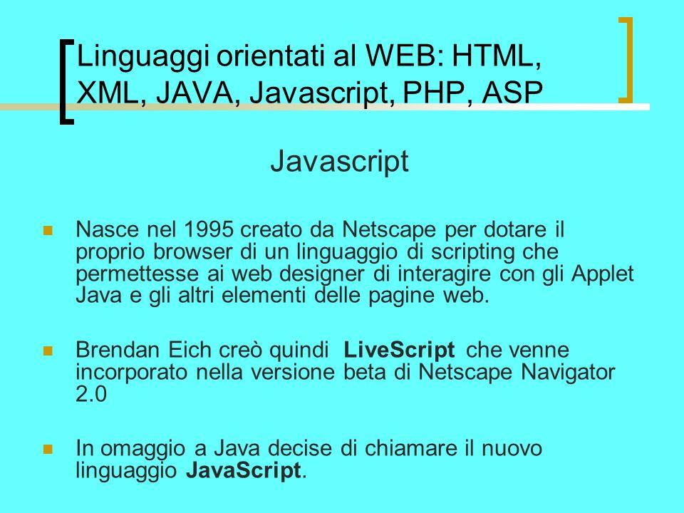 Linguaggi orientati al WEB: HTML, XML, JAVA, Javascript, PHP, ASP Javascript Nasce nel 1995 creato da Netscape per dotare il proprio browser di un linguaggio di scripting che permettesse ai web designer di interagire con gli Applet Java e gli altri elementi delle pagine web.